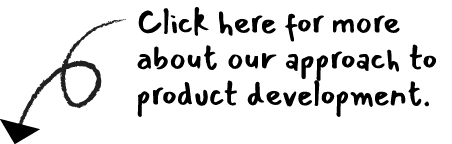 Click here for more about our approach to product development.